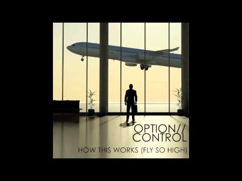 OPTION//CONTROL: How This Works (Fly So High)